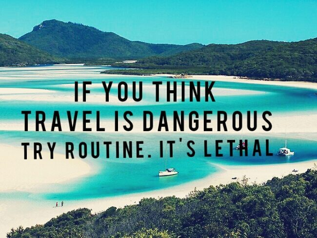 If you think travel is dangerous try routine. It's lethal travel quote